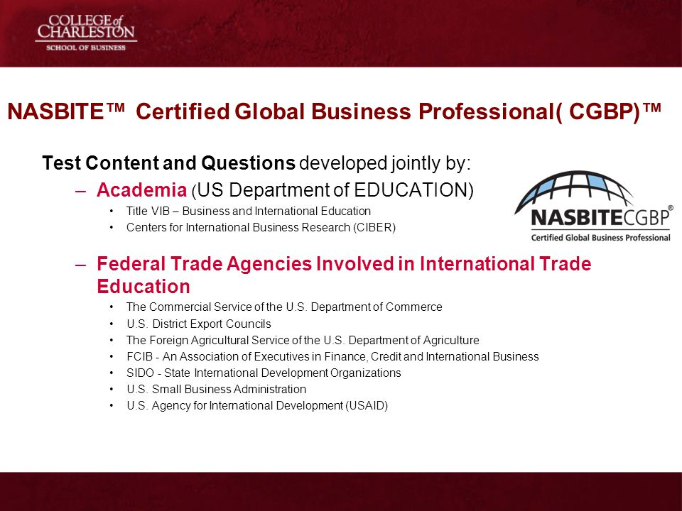 NASBITE Certified Global Business Professional( CGBP) Test Content and Questions developed jointly by: –Academia ( US Department of EDUCATION) Title V