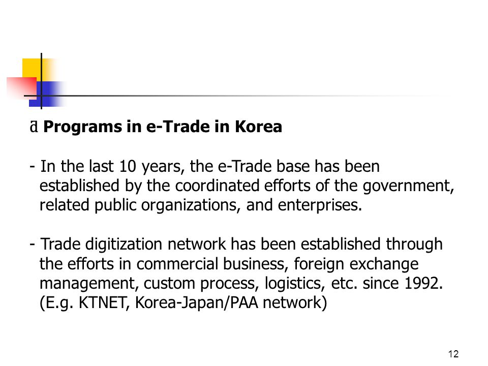 12 ƌ Programs in e-Trade in Korea - In the last 10 years, the e-Trade base has been established by the coordinated efforts of the government, related public organizations, and enterprises.