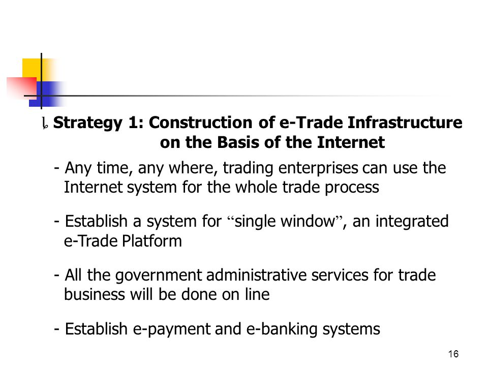 16 Strategy 1: Construction of e-Trade Infrastructure on the Basis of the Internet - Any time, any where, trading enterprises can use the Internet system for the whole trade process - Establish a system for single window, an integrated e-Trade Platform - All the government administrative services for trade business will be done on line - Establish e-payment and e-banking systems