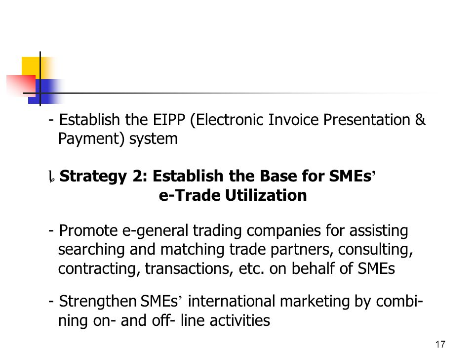 17 - Establish the EIPP (Electronic Invoice Presentation & Payment) system Strategy 2: Establish the Base for SMEs e-Trade Utilization - Promote e-general trading companies for assisting searching and matching trade partners, consulting, contracting, transactions, etc.