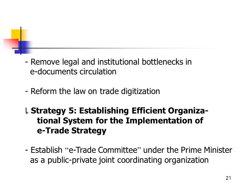 21 - Remove legal and institutional bottlenecks in e-documents circulation - Reform the law on trade digitization Strategy 5: Establishing Efficient Organiza- tional System for the Implementation of e-Trade Strategy - Establish e-Trade Committee under the Prime Minister as a public-private joint coordinating organization