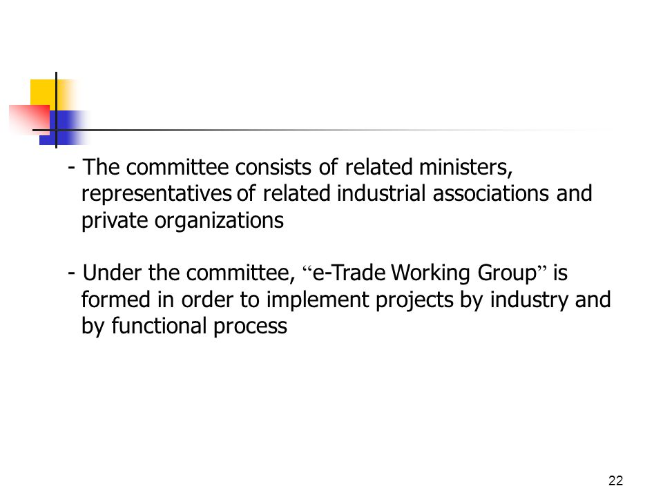 22 - The committee consists of related ministers, representatives of related industrial associations and private organizations - Under the committee, e-Trade Working Group is formed in order to implement projects by industry and by functional process