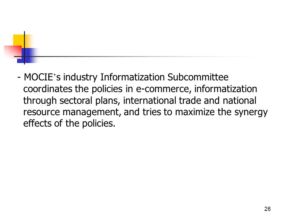 26 - MOCIE s industry Informatization Subcommittee coordinates the policies in e-commerce, informatization through sectoral plans, international trade and national resource management, and tries to maximize the synergy effects of the policies.