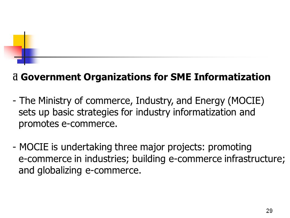 29 ƌ Government Organizations for SME Informatization - The Ministry of commerce, Industry, and Energy (MOCIE) sets up basic strategies for industry informatization and promotes e-commerce.