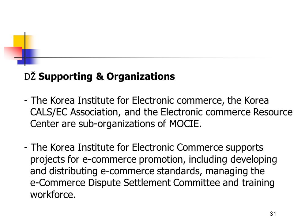 31 DŽ Supporting & Organizations - The Korea Institute for Electronic commerce, the Korea CALS/EC Association, and the Electronic commerce Resource Center are sub-organizations of MOCIE.
