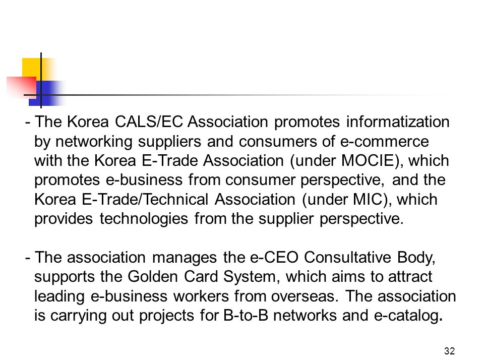 32 - The Korea CALS/EC Association promotes informatization by networking suppliers and consumers of e-commerce with the Korea E-Trade Association (under MOCIE), which promotes e-business from consumer perspective, and the Korea E-Trade/Technical Association (under MIC), which provides technologies from the supplier perspective.