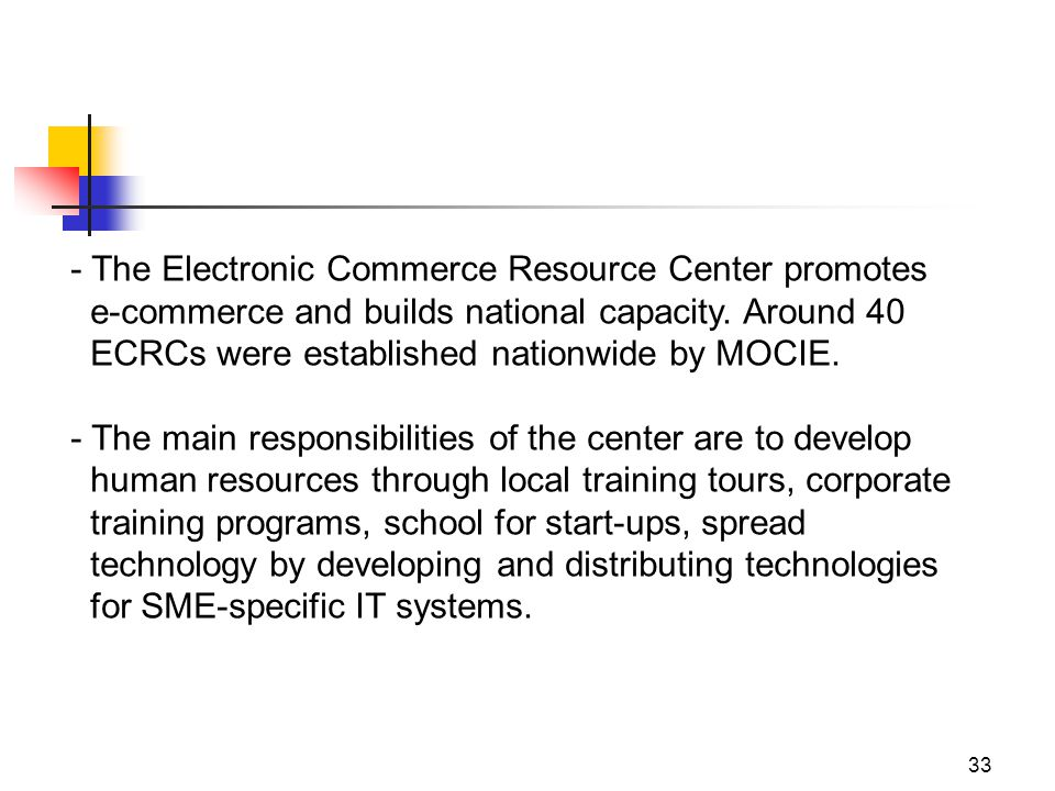 33 - The Electronic Commerce Resource Center promotes e-commerce and builds national capacity.