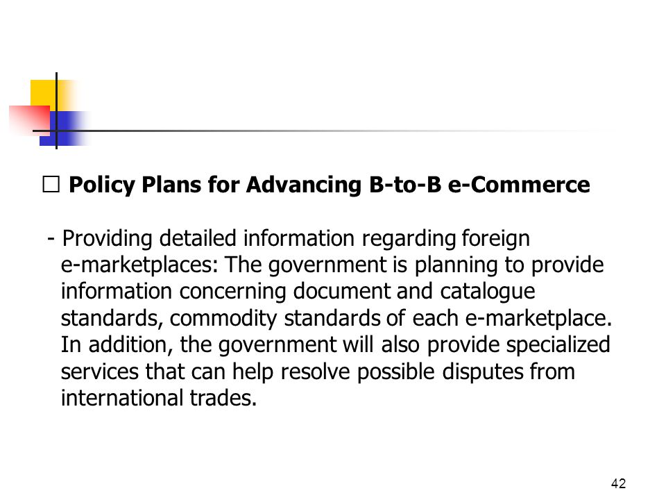 42  Policy Plans for Advancing B-to-B e-Commerce - Providing detailed information regarding foreign e-marketplaces: The government is planning to provide information concerning document and catalogue standards, commodity standards of each e-marketplace.
