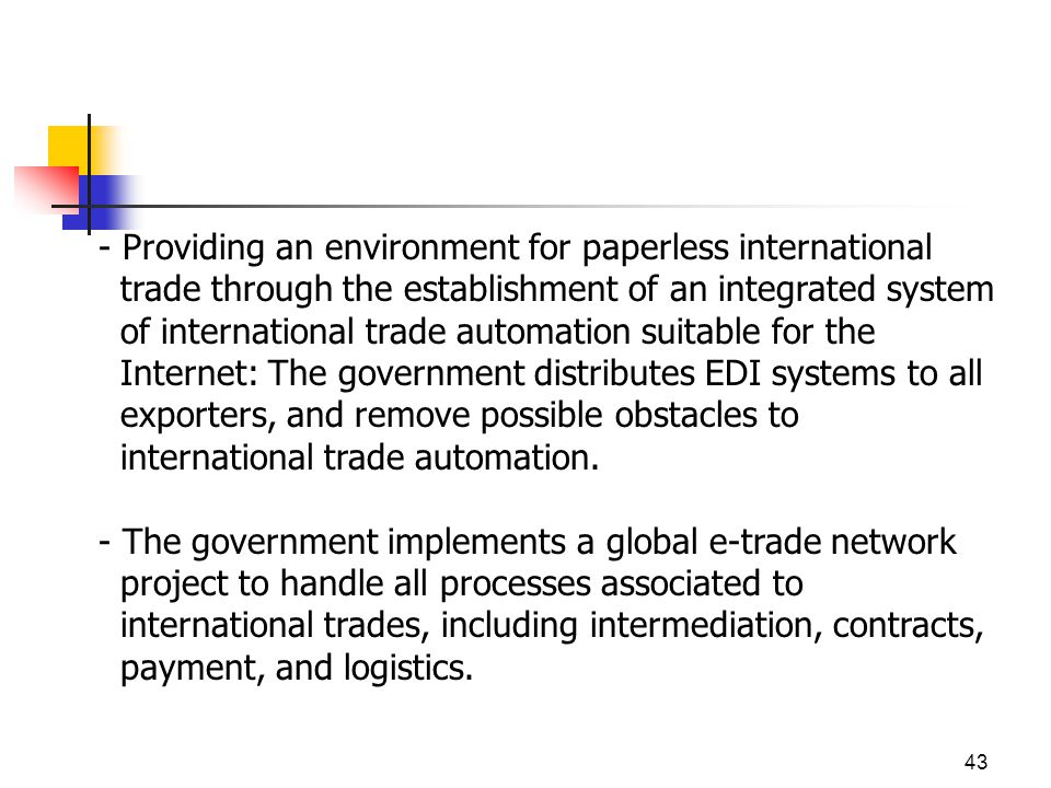 43 - Providing an environment for paperless international trade through the establishment of an integrated system of international trade automation suitable for the Internet: The government distributes EDI systems to all exporters, and remove possible obstacles to international trade automation.