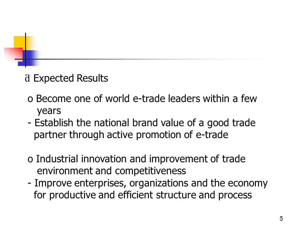 5 ƌ Expected Results o Become one of world e-trade leaders within a few years - Establish the national brand value of a good trade partner through active promotion of e-trade o Industrial innovation and improvement of trade environment and competitiveness - Improve enterprises, organizations and the economy for productive and efficient structure and process