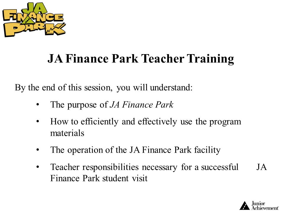 JA Finance Park Teacher Training By the end of this session, you will understand: The purpose of JA Finance Park How to efficiently and effectively us