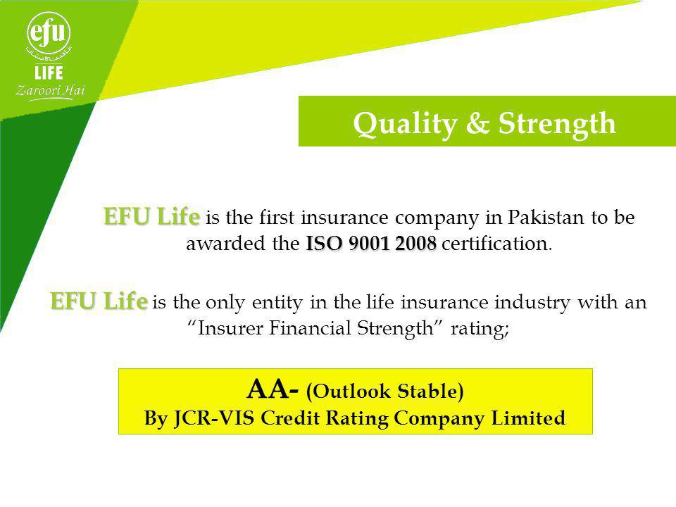AA- (Outlook Stable) By JCR-VIS Credit Rating Company Limited EFU Life EFU Life is the first insurance company in Pakistan to be ISO awarded the ISO certification.