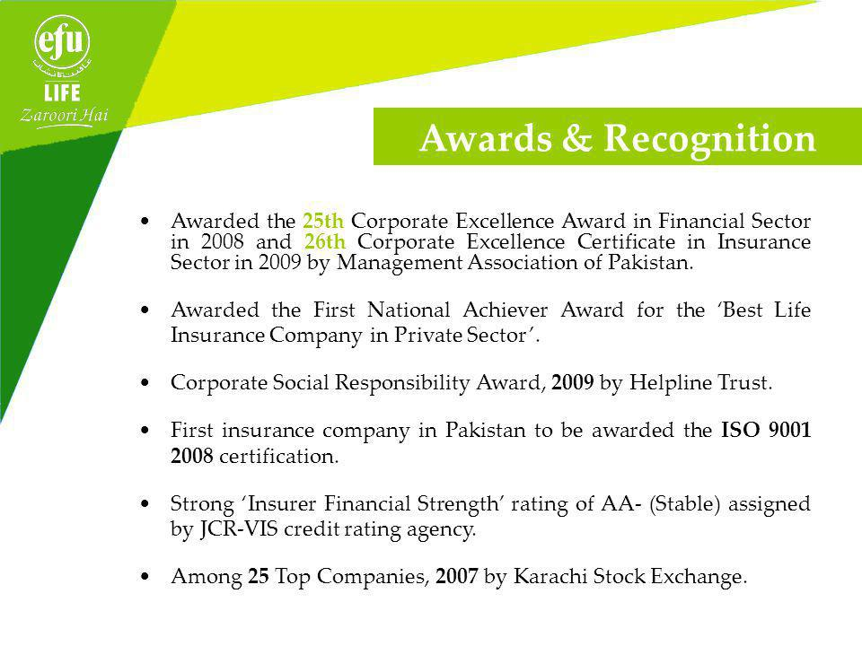 Awards & Recognition Awarded the 25th Corporate Excellence Award in Financial Sector in 2008 and 26th Corporate Excellence Certificate in Insurance Sector in 2009 by Management Association of Pakistan.