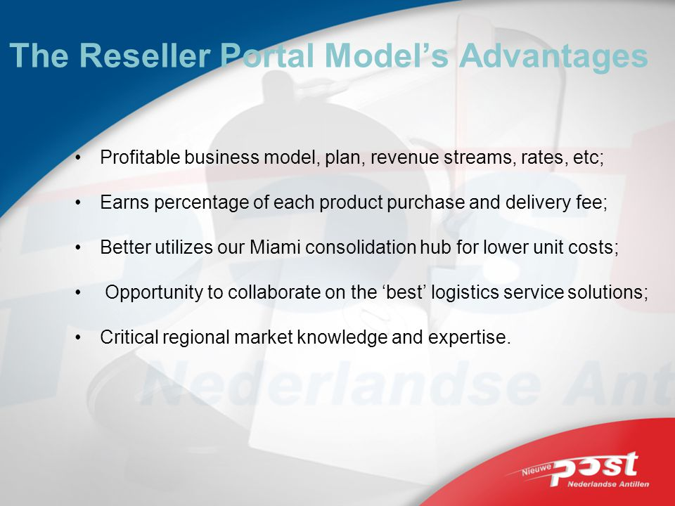 The Reseller Portal Models Advantages Profitable business model, plan, revenue streams, rates, etc; Earns percentage of each product purchase and delivery fee; Better utilizes our Miami consolidation hub for lower unit costs; Opportunity to collaborate on the best logistics service solutions; Critical regional market knowledge and expertise.
