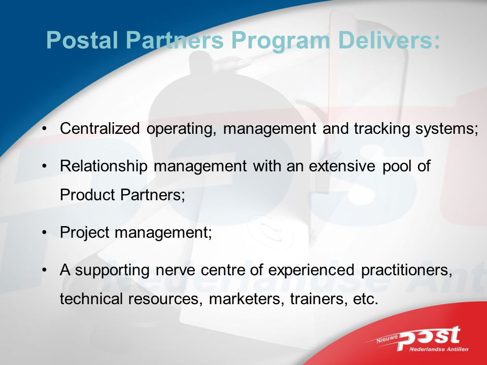 Postal Partners Program Delivers: Centralized operating, management and tracking systems; Relationship management with an extensive pool of Product Partners; Project management; A supporting nerve centre of experienced practitioners, technical resources, marketers, trainers, etc.