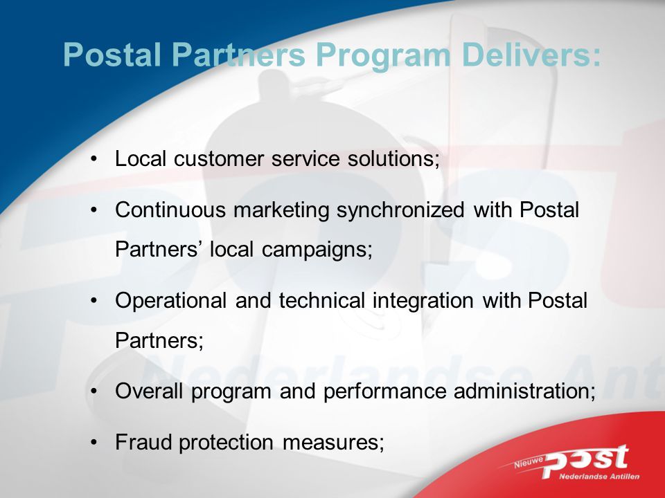 Postal Partners Program Delivers: Local customer service solutions; Continuous marketing synchronized with Postal Partners local campaigns; Operational and technical integration with Postal Partners; Overall program and performance administration; Fraud protection measures;