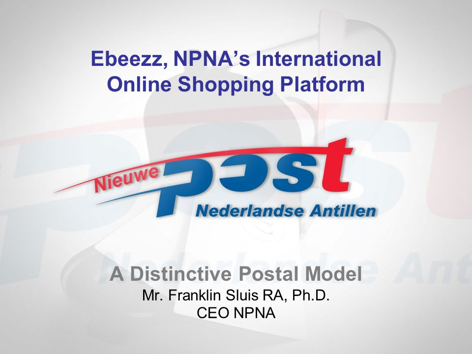 A Distinctive Postal Model Mr. Franklin Sluis RA, Ph.D. CEO NPNA Ebeezz, NPNAs International Online Shopping Platform