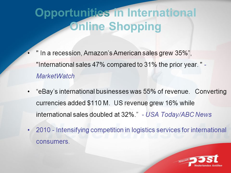 Opportunities in International Online Shopping In a recession, Amazons American sales grew 35%, International sales 47% compared to 31% the prior year.