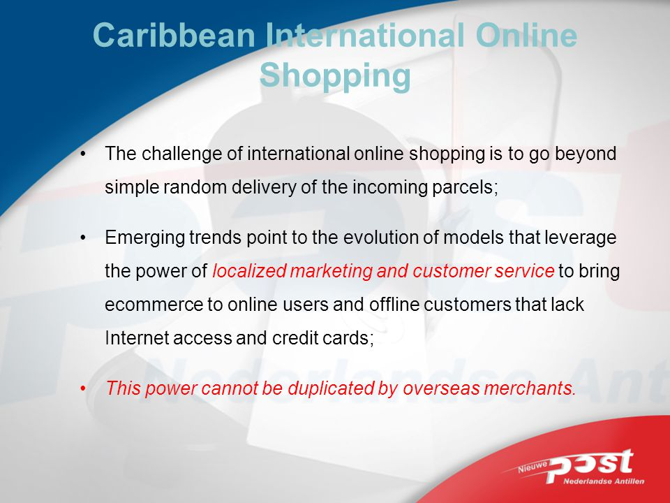 Caribbean International Online Shopping The challenge of international online shopping is to go beyond simple random delivery of the incoming parcels; Emerging trends point to the evolution of models that leverage the power of localized marketing and customer service to bring ecommerce to online users and offline customers that lack Internet access and credit cards; This power cannot be duplicated by overseas merchants.