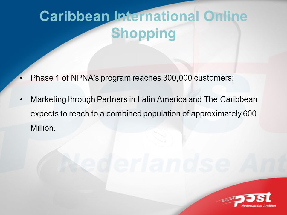 Caribbean International Online Shopping Phase 1 of NPNA s program reaches 300,000 customers; Marketing through Partners in Latin America and The Caribbean expects to reach to a combined population of approximately 600 Million.