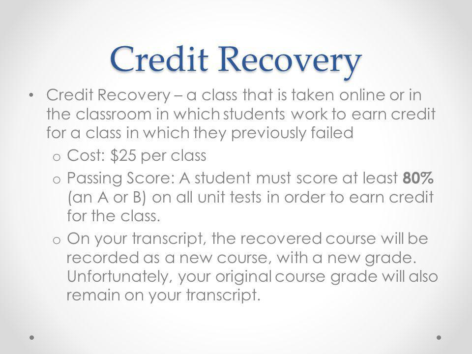 Credit Recovery Credit Recovery – a class that is taken online or in the classroom in which students work to earn credit for a class in which they previously failed o Cost: $25 per class o Passing Score: A student must score at least 80% (an A or B) on all unit tests in order to earn credit for the class.