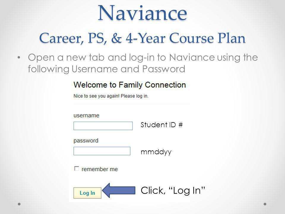 Naviance Career, PS, & 4-Year Course Plan Open a new tab and log-in to Naviance using the following Username and Password Student ID # mmddyy Click, Log In