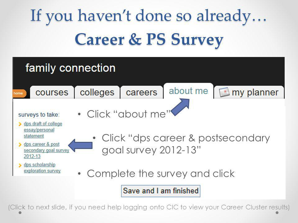 If you havent done so already… Career & PS Survey Click about me Click dps career & postsecondary goal survey 2012-13 Complete the survey and click (Click to next slide, if you need help logging onto CIC to view your Career Cluster results)
