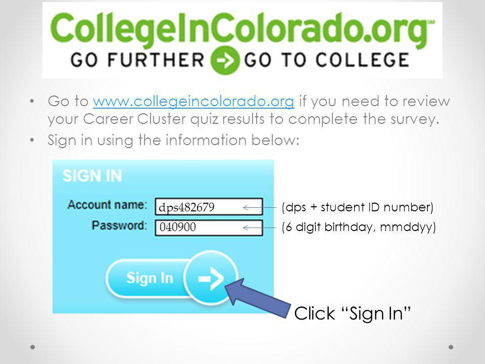 Go to www.collegeincolorado.org if you need to review your Career Cluster quiz results to complete the survey.www.collegeincolorado.org Sign in using the information below: Click Sign In (dps + student ID number) (6 digit birthday, mmddyy) dps482679 040900