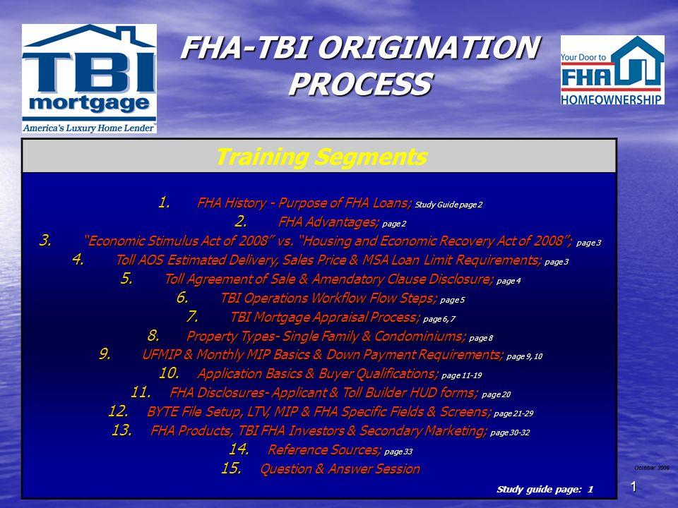 1 FHA-TBI ORIGINATION PROCESS October 2008 Training Segments 1. FHA History - Purpose of FHA Loans; Study Guide page 2 2. FHA Advantages; page 2 3. Ec
