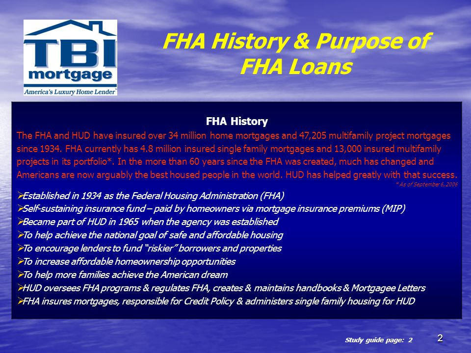2 FHA History & Purpose of FHA Loans FHA History The FHA and HUD have insured over 34 million home mortgages and 47,205 multifamily project mortgages