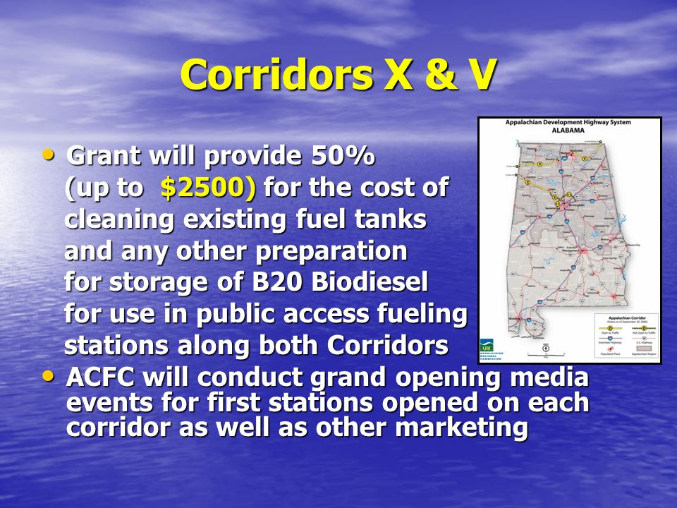 Corridors X & V Grant will provide 50% Grant will provide 50% (up to $2500) for the cost of (up to $2500) for the cost of cleaning existing fuel tanks cleaning existing fuel tanks and any other preparation and any other preparation for storage of B20 Biodiesel for storage of B20 Biodiesel for use in public access fueling for use in public access fueling stations along both Corridors stations along both Corridors ACFC will conduct grand opening media events for first stations opened on each corridor as well as other marketing ACFC will conduct grand opening media events for first stations opened on each corridor as well as other marketing