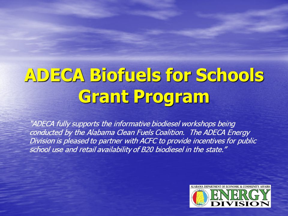 ADECA Biofuels for Schools Grant Program ADECA fully supports the informative biodiesel workshops being conducted by the Alabama Clean Fuels Coalition.
