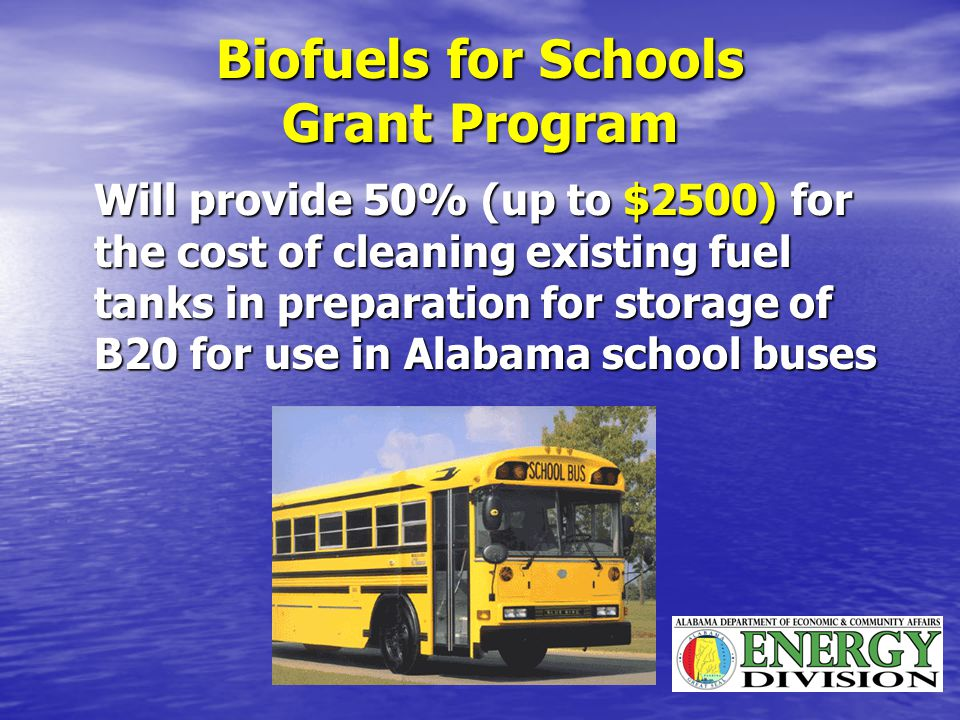 Biofuels for Schools Grant Program Will provide 50% (up to $2500) for the cost of cleaning existing fuel tanks in preparation for storage of B20 for use in Alabama school buses