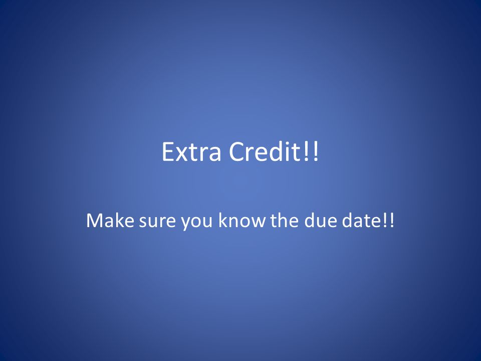 Extra Credit!! Make sure you know the due date!!
