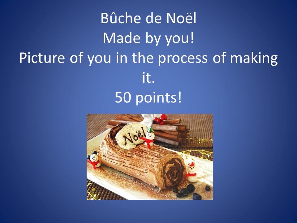 Bûche de Noël Made by you! Picture of you in the process of making it. 50 points!