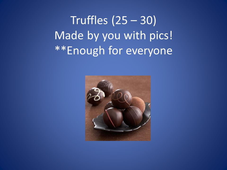 Truffles (25 – 30) Made by you with pics! **Enough for everyone