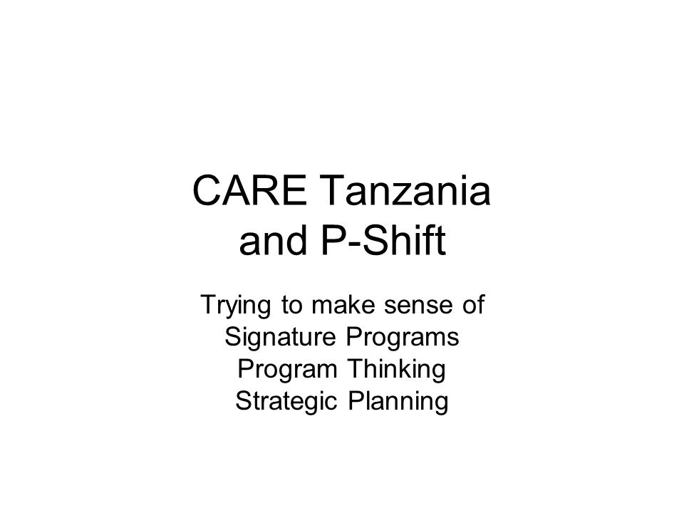 CARE Tanzania and P-Shift Trying to make sense of Signature Programs Program Thinking Strategic Planning