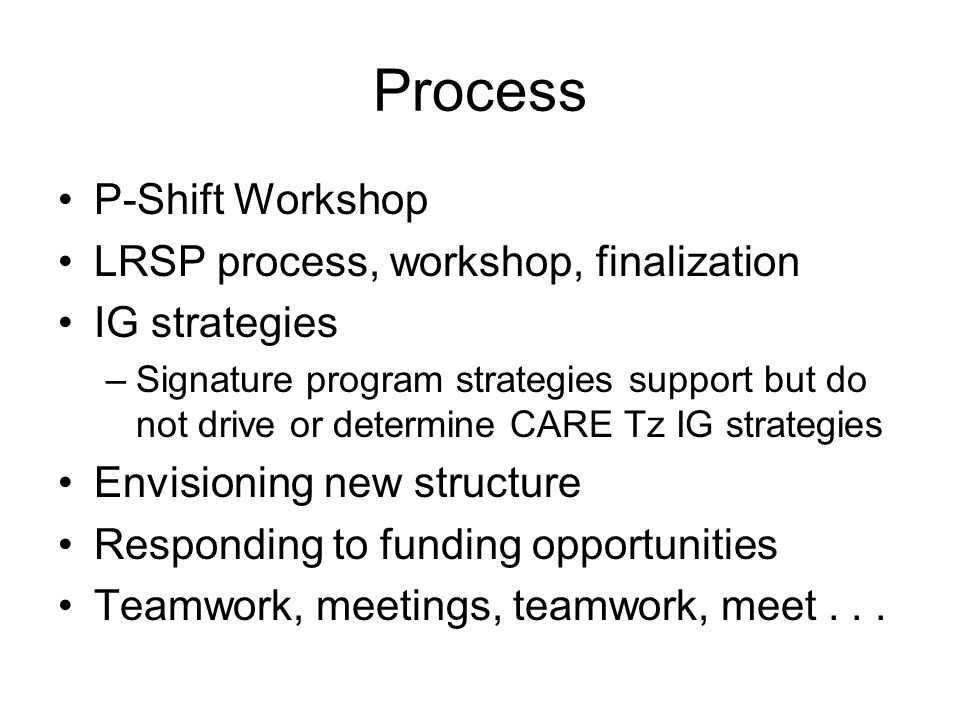 Process P-Shift Workshop LRSP process, workshop, finalization IG strategies –Signature program strategies support but do not drive or determine CARE Tz IG strategies Envisioning new structure Responding to funding opportunities Teamwork, meetings, teamwork, meet...