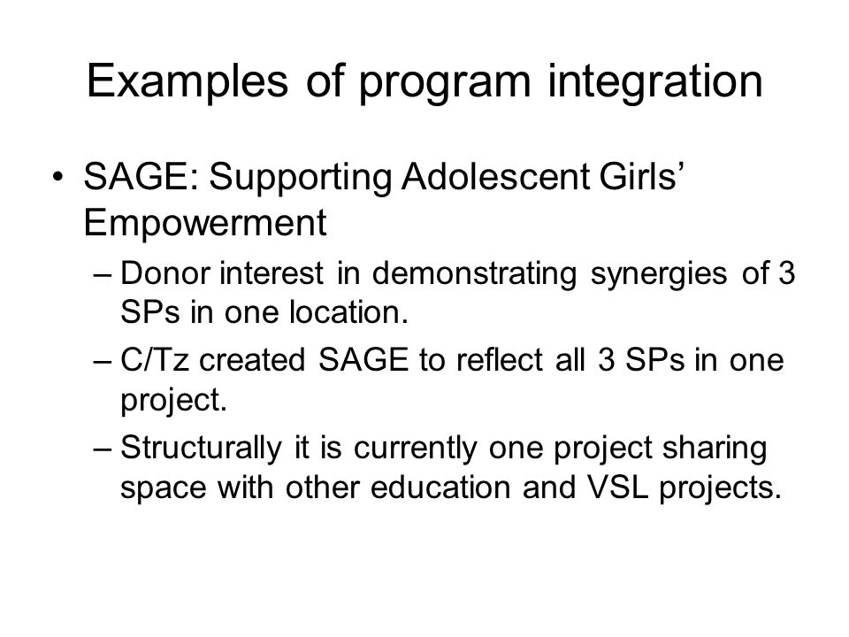Examples of program integration SAGE: Supporting Adolescent Girls Empowerment –Donor interest in demonstrating synergies of 3 SPs in one location.