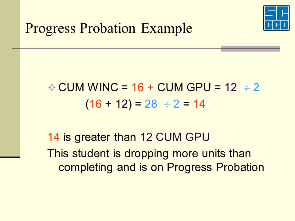 CUM WINC = 16 + CUM GPU = 12 2 (16 + 12) = 28 2 = 14 14 is greater than 12 CUM GPU This student is dropping more units than completing and is on Progr