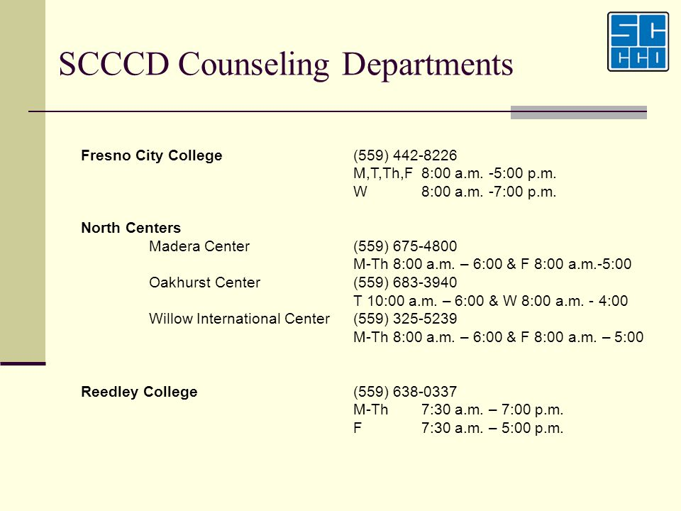 SCCCD Counseling Departments Fresno City College(559) 442-8226 M,T,Th,F8:00 a.m. -5:00 p.m. W8:00 a.m. -7:00 p.m. North Centers Madera Center(559) 675