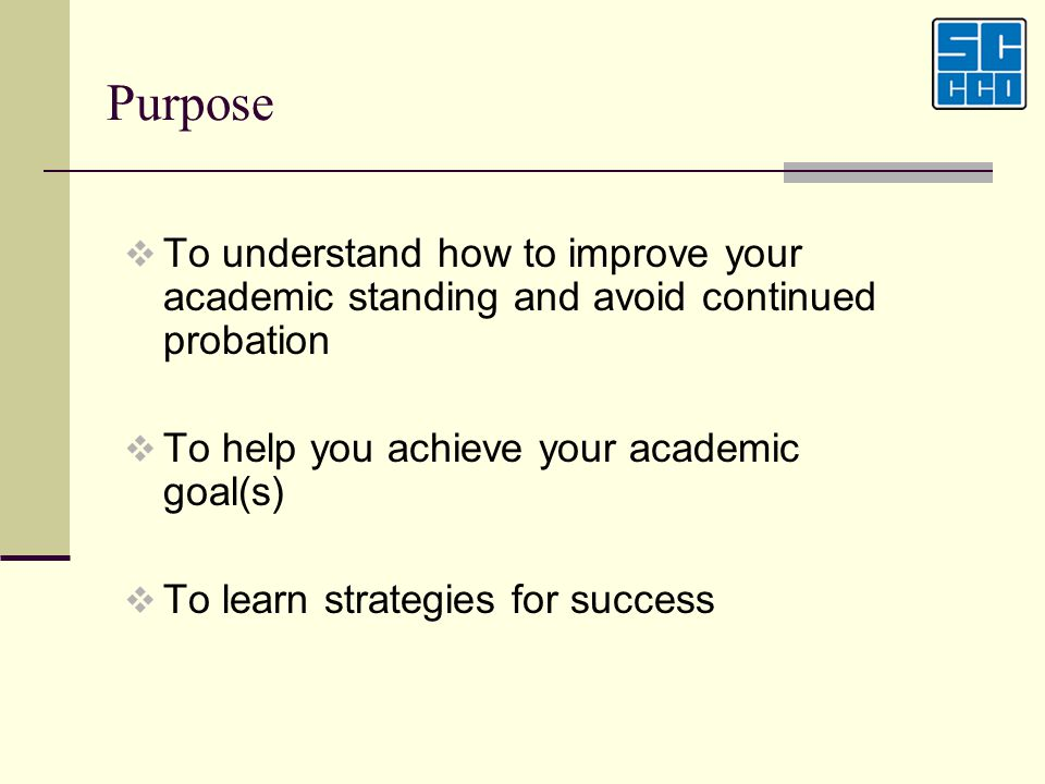 Purpose To understand how to improve your academic standing and avoid continued probation To help you achieve your academic goal(s) To learn strategie