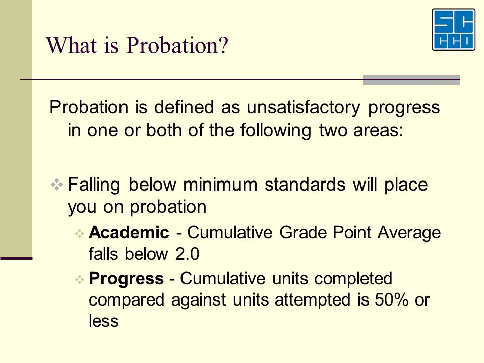 What is Probation? Probation is defined as unsatisfactory progress in one or both of the following two areas: Falling below minimum standards will pla