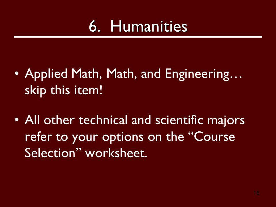 16 6. Humanities Applied Math, Math, and Engineering… skip this item.