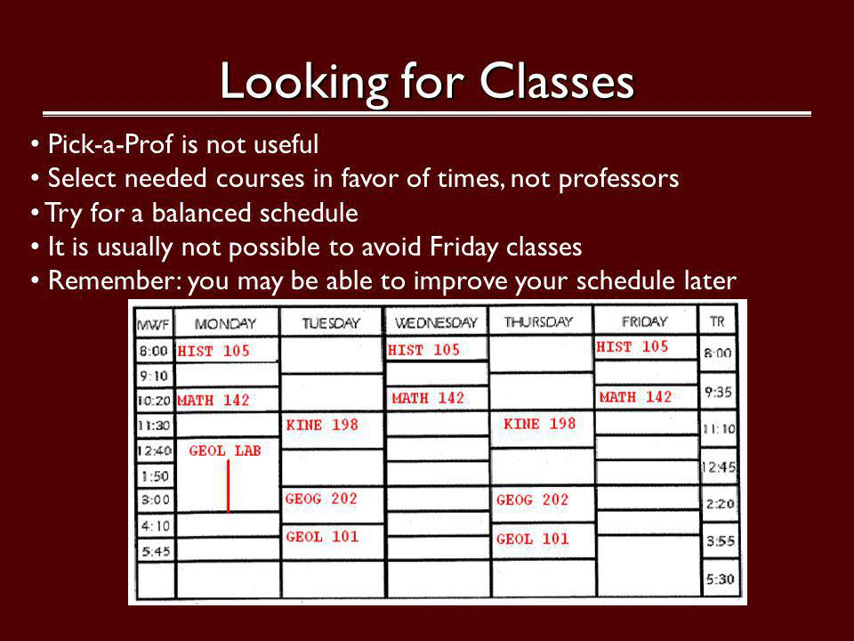 Looking for Classes Pick-a-Prof is not useful Select needed courses in favor of times, not professors Try for a balanced schedule It is usually not possible to avoid Friday classes Remember: you may be able to improve your schedule later