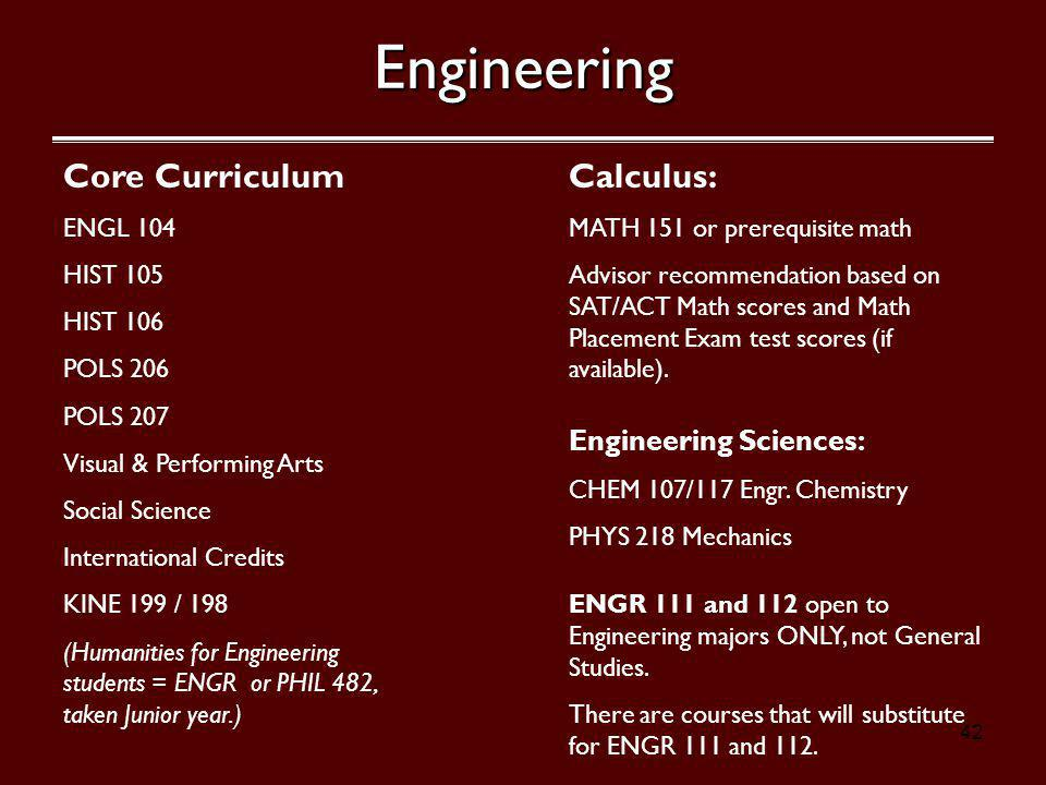 42Engineering Core Curriculum ENGL 104 HIST 105 HIST 106 POLS 206 POLS 207 Visual & Performing Arts Social Science International Credits KINE 199 / 198 (Humanities for Engineering students = ENGR or PHIL 482, taken Junior year.) Calculus: MATH 151 or prerequisite math Advisor recommendation based on SAT/ACT Math scores and Math Placement Exam test scores (if available).