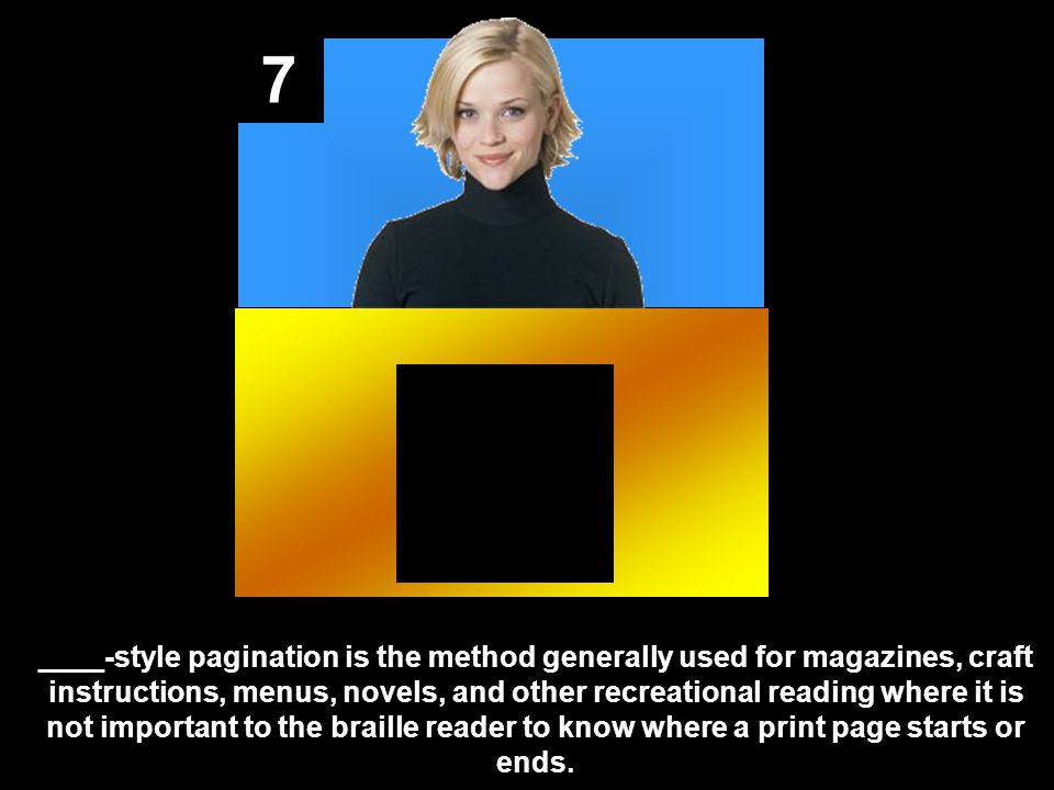 7 ____-style pagination is the method generally used for magazines, craft instructions, menus, novels, and other recreational reading where it is not important to the braille reader to know where a print page starts or ends.