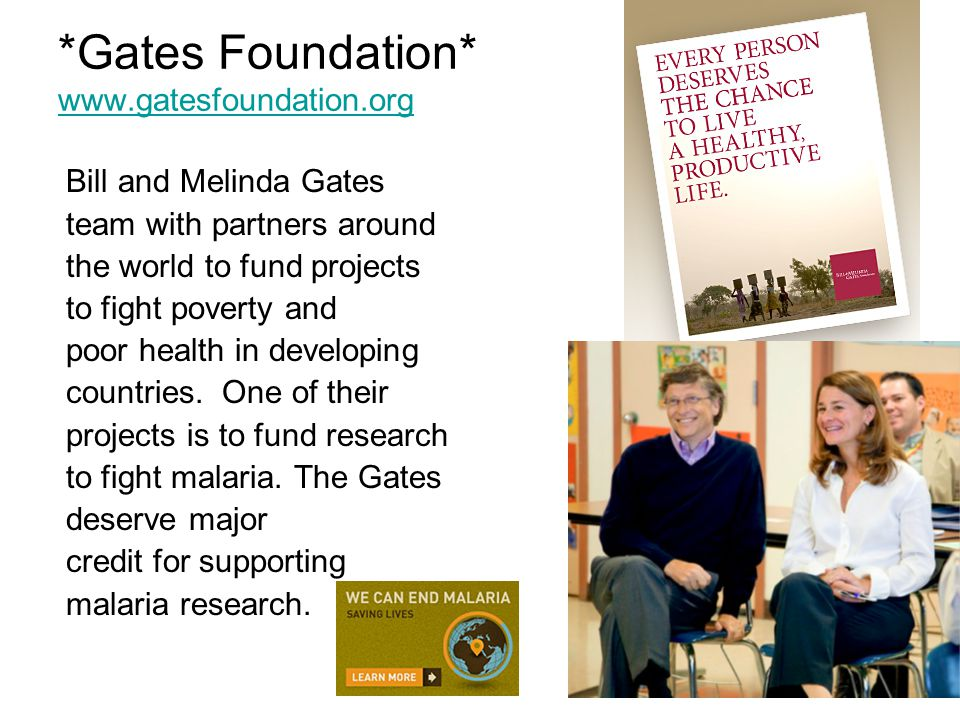 *Gates Foundation* www.gatesfoundation.org www.gatesfoundation.org Bill and Melinda Gates team with partners around the world to fund projects to fight poverty and poor health in developing countries.