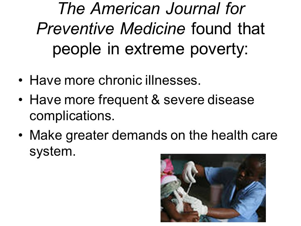 The American Journal for Preventive Medicine found that people in extreme poverty: Have more chronic illnesses.
