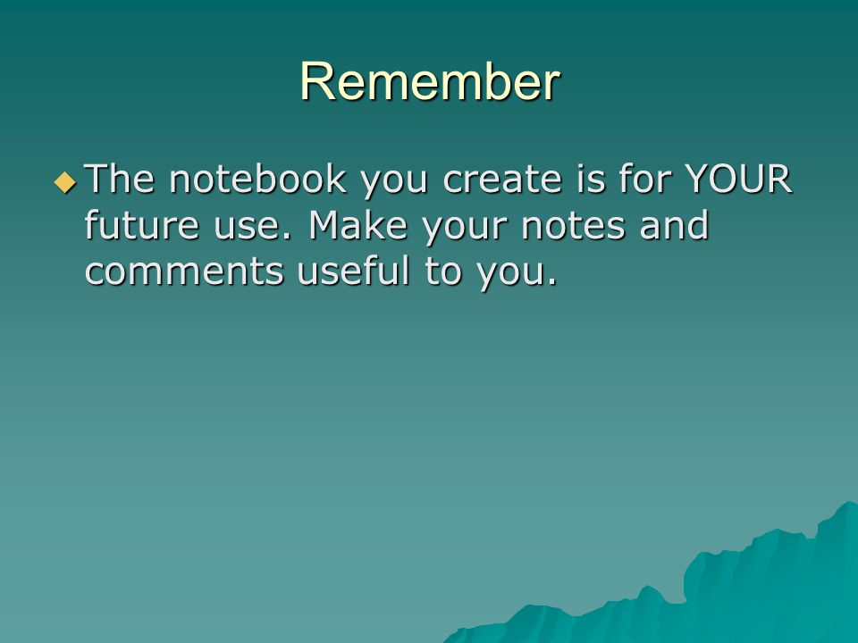 Remember The notebook you create is for YOUR future use.